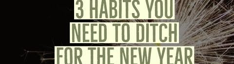3 Habits You Need to Ditch in the New Year